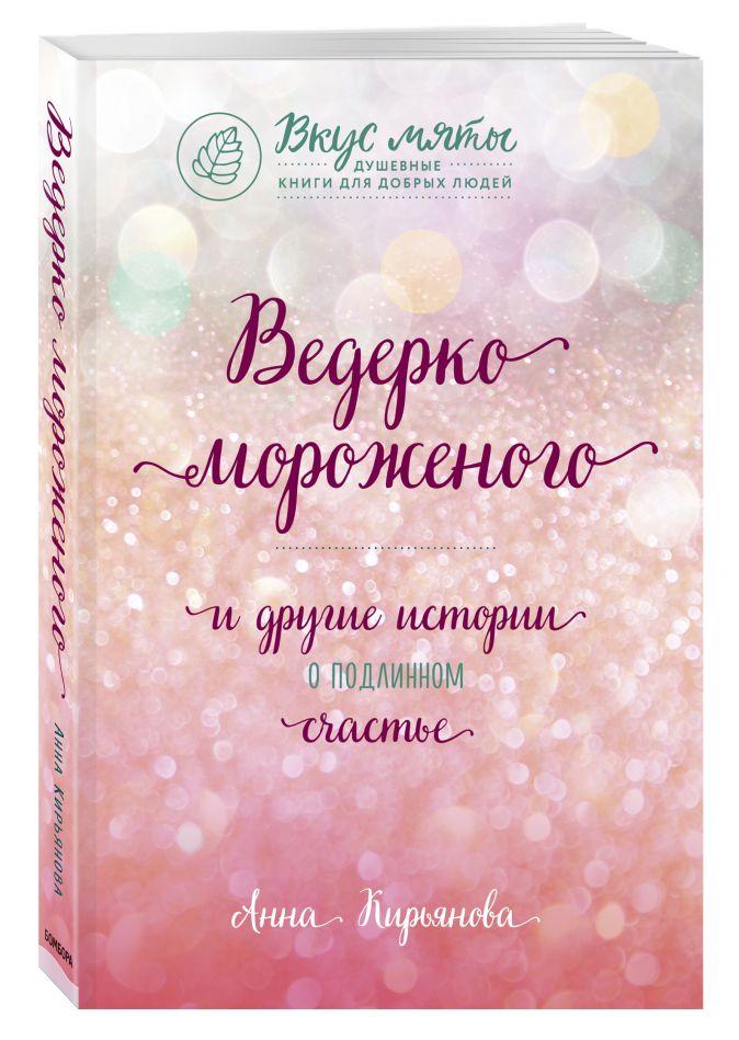 Анна Кирьянова - Ведерко мороженого и другие истории о подлинном счастье обложка книги