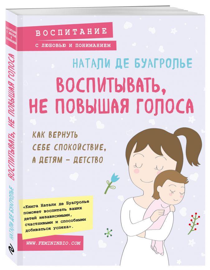 Натали де Буагролье - Воспитывать, не повышая голоса. Как вернуть себе спокойствие, а детям - детство обложка книги