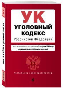 Уголовный кодекс Российской Федерации. Текст с изм. и доп. на 1 февраля 2019 г. (+ сравнительная таблица изменений)