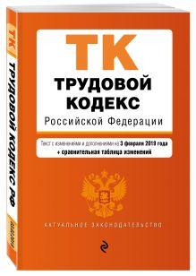 Трудовой кодекс Российской Федерации. Текст с изм. и доп. на 3 февраля 2019 г. (+ сравнительная таблица изменений)