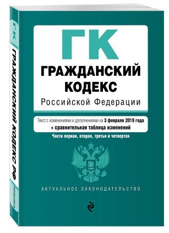 Гражданский кодекс Российской Федерации. Части 1, 2, 3 и 4. Текст с изм. и доп. на 3 февраля 2019 г. (+ сравнительная таблица изменений)