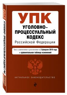 Уголовно-процессуальный кодекс Российской Федерации. Текст с изм. и доп. на 1 февраля 2019 г. (+ сравнительная таблица изменений)