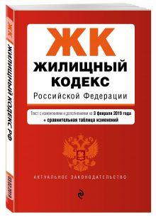 Жилищный кодекс Российской Федерации. Текст с изм. и доп. на 1 февраля 2019 г. (+ сравнительная таблица изменений)