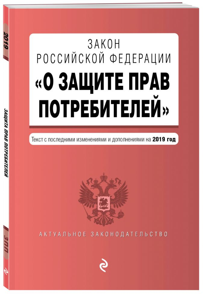 """Закон РФ """"О защите прав потребителей"""". Текст с изм. и доп. на 2019 г."""