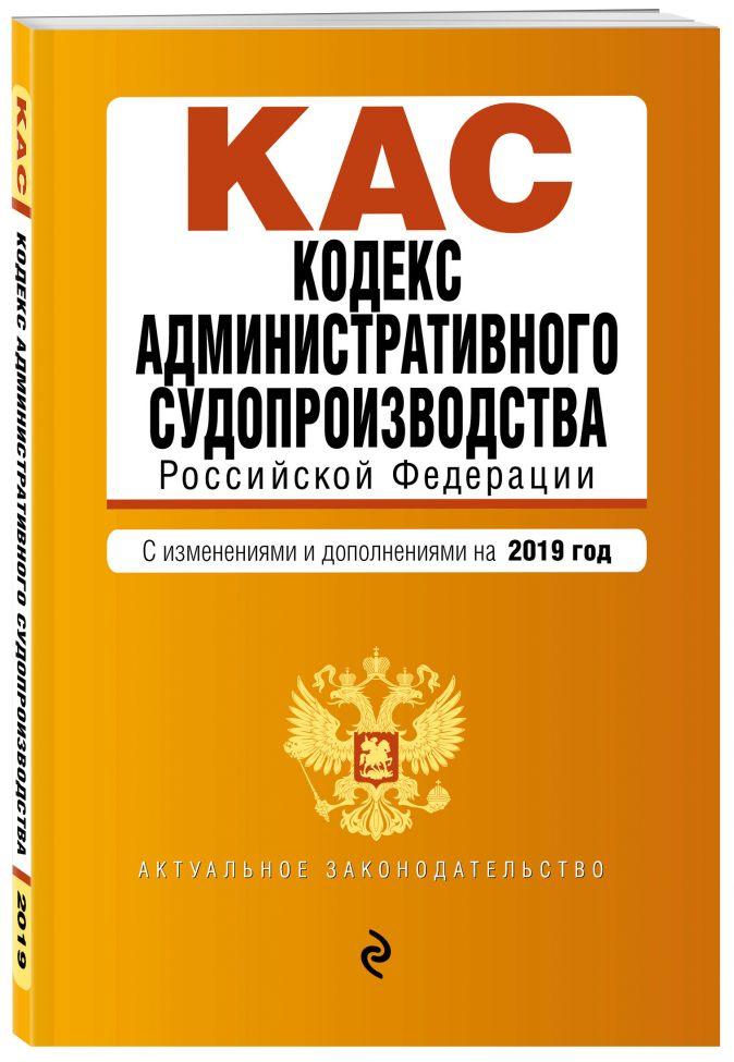 Кодекс административного судопроизводства РФ. Текст с изм. и доп. на 2019 г.