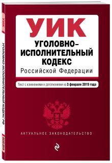 Уголовно-исполнительный кодекс Российской Федерации. Текст с изм. и доп. на 1 февраля 2019 г.