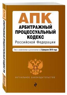 Арбитражный процессуальный кодекс Российской Федерации. Текст с изм. и доп. на 1 февраля 2019 г.