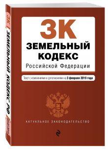 Земельный кодекс Российской Федерации. Текст с изм. и доп. на 1 февраля 2019 г.