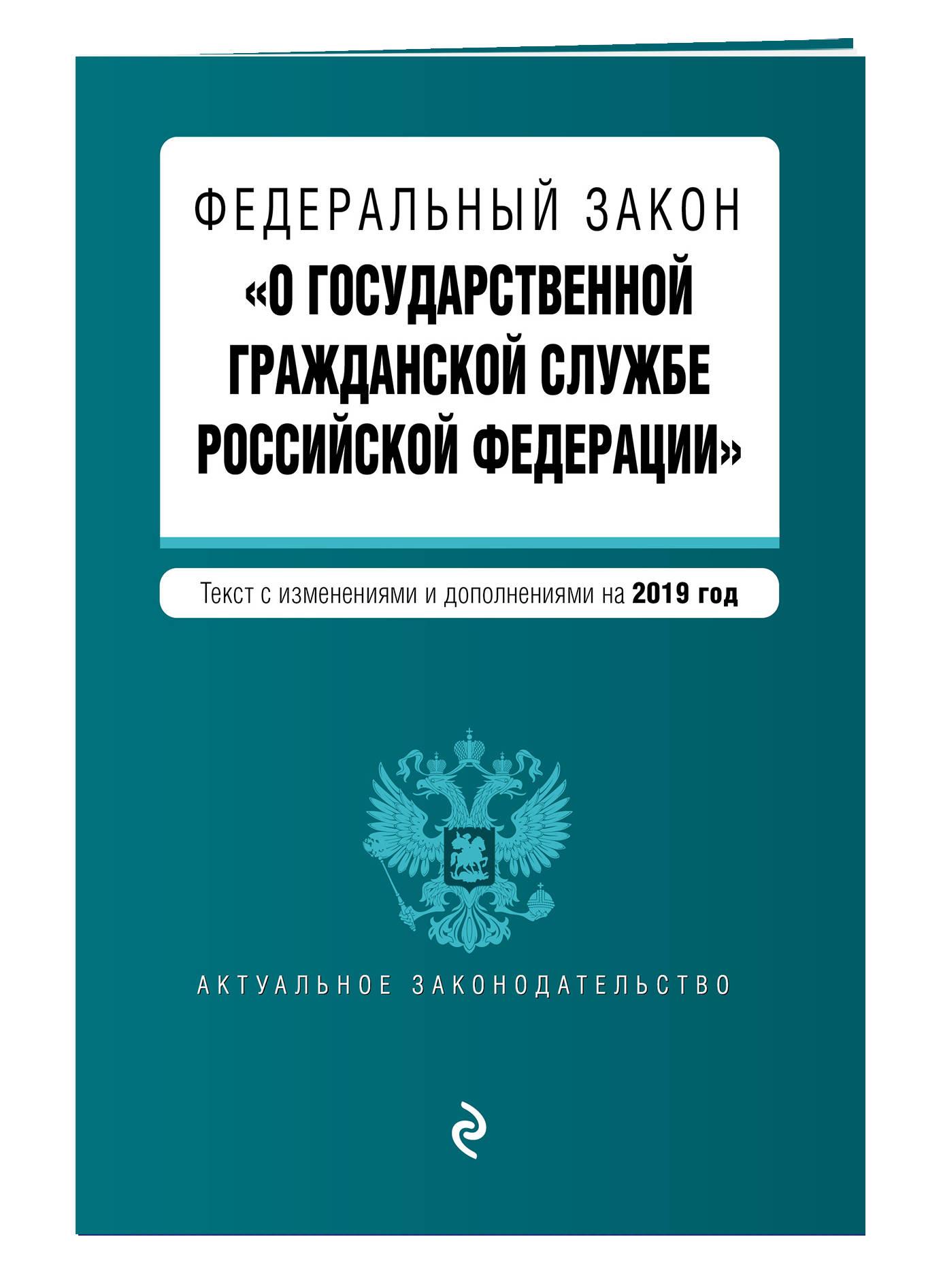 Федеральный закон О государственной гражданской службе Российской Федерации. Текст с изм. и доп. на 2019 г.