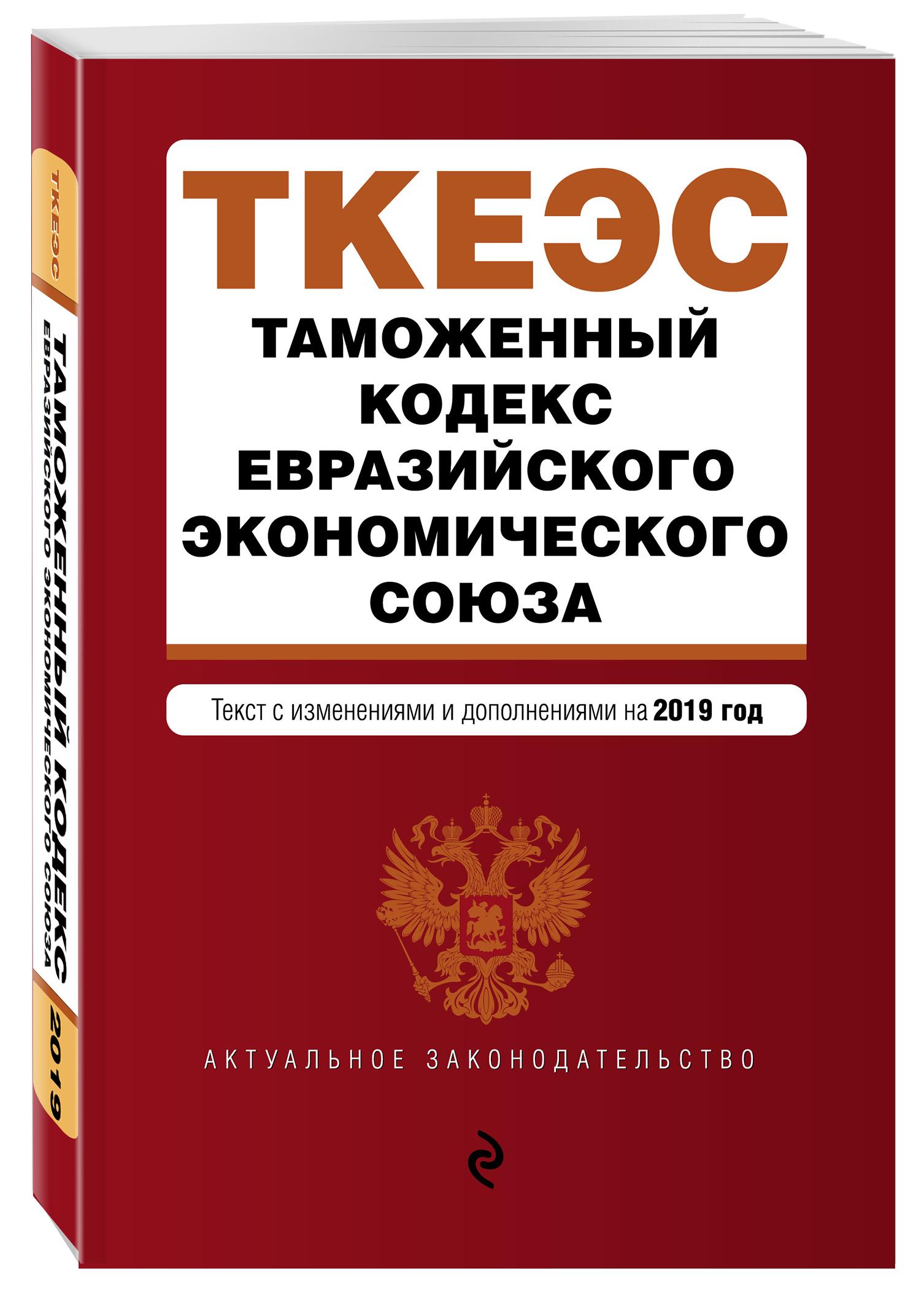 Таможенный кодекс Евразийского экономического союза. Текст с изм. и доп. на 2019 г. таможенный кодекс евразийского экономического союза текст с изменениями и дополнениями на 2018 год
