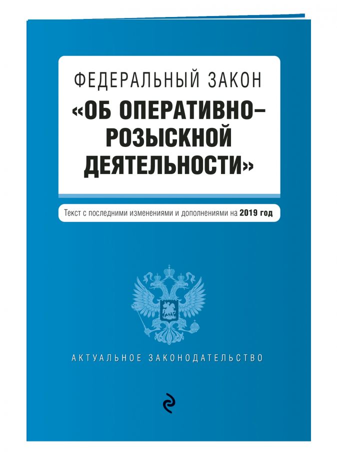 """Федеральный закон """"Об оперативно-розыскной деятельности"""". Текст с изм. и доп. на 2019 г."""