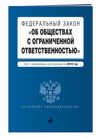 """Федеральный закон """"Об обществах с ограниченной ответственностью"""". Текст с изм. и доп. на 2019 г."""