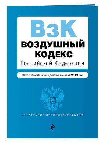 Воздушный кодекс Российской Федерации. Текст с посл. изм. и доп. на 2019 г.