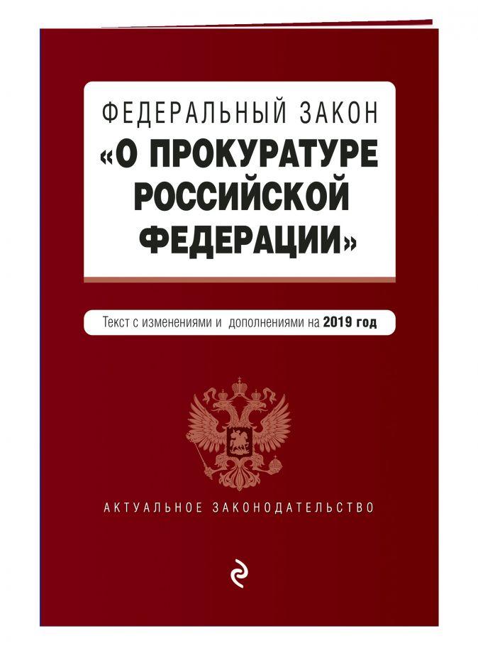 """Федеральный закон """"О прокуратуре Российской Федерации"""". Текст с изм. и доп. на 2019 г."""