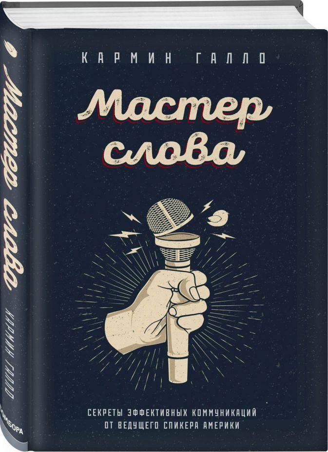 Кармин Галло - Мастер слова. Секреты эффективных коммуникаций от ведущего спикера Америки обложка книги