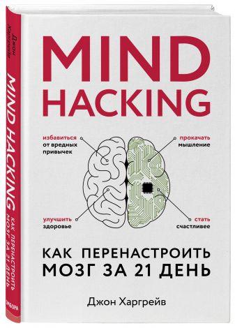 Джон Харгрейв - Mind hacking. Как перенастроить мозг за 21 день обложка книги