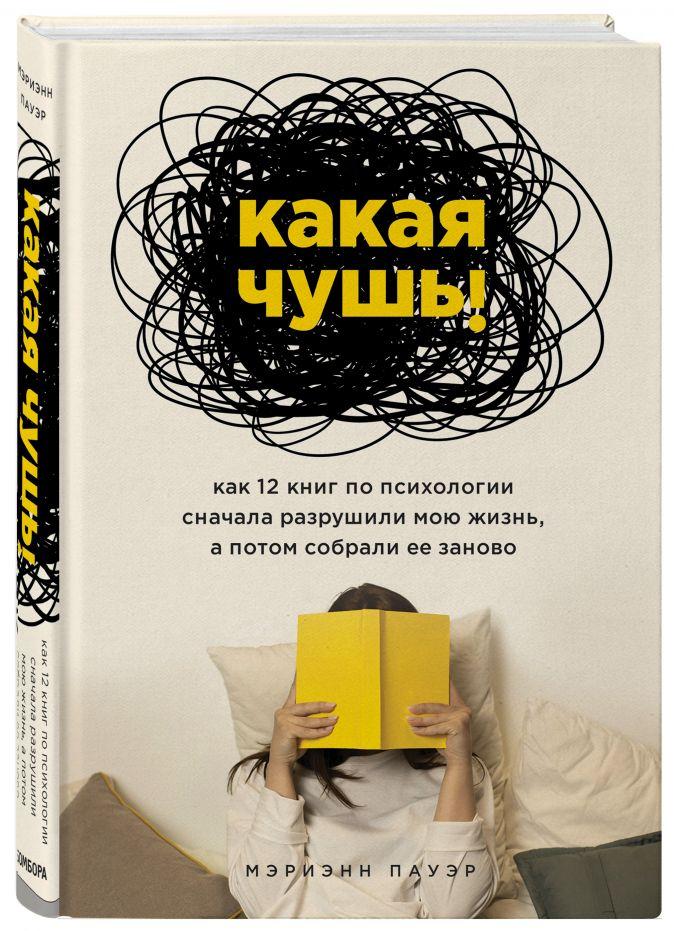 Мэриэнн Пауэр - Какая чушь. Как 12 книг по психологии сначала разрушили мою жизнь, а потом собрали ее заново обложка книги