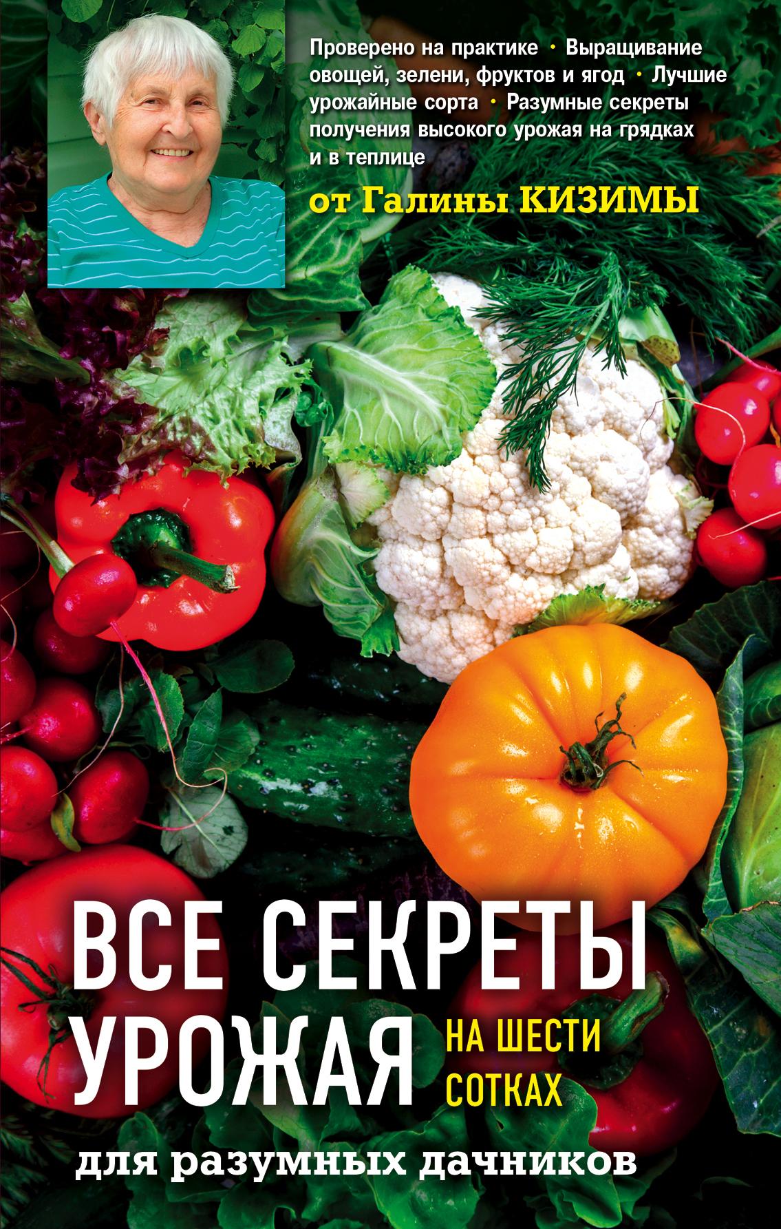 Галина Кизима Все секреты урожая на шести сотках для разумных дачников от Галины Кизимы