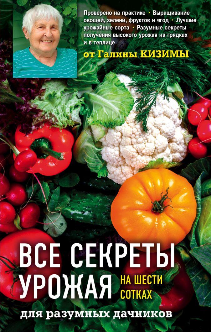 Галина Кизима - Все секреты урожая на шести сотках для разумных дачников от Галины Кизимы обложка книги