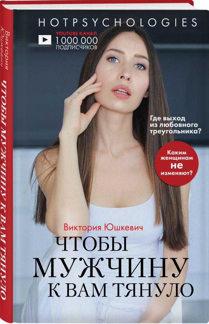 Виктория Юшкевич - Чтобы мужчину к вам тянуло. Hotpsychologies обложка книги