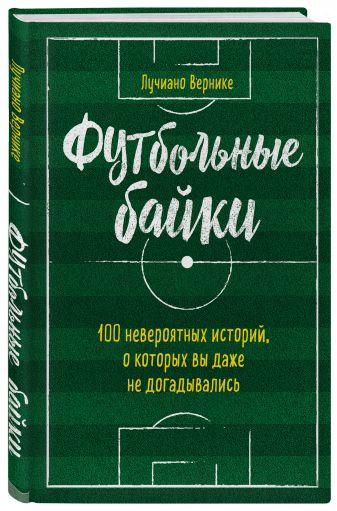 Лучиано Вернике - Футбольные байки: 100 невероятных историй, о которых вы даже не догадывались обложка книги