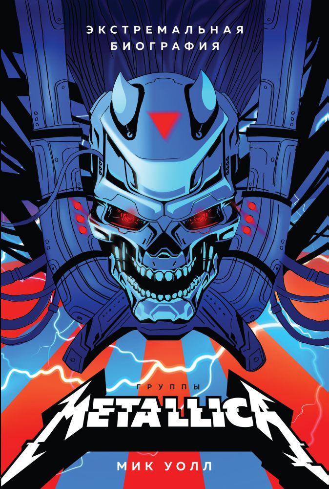 Metallica. Экстремальная биография группы Мик Уолл