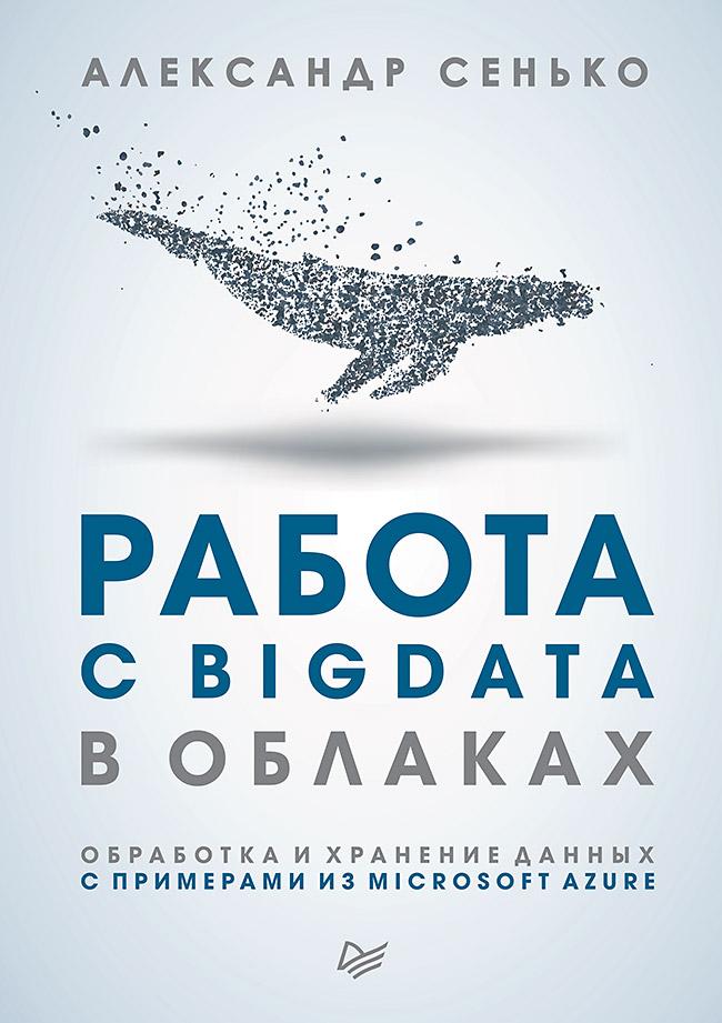 Сенько  А В - Работа с BigData в облаках. Обработка и хранение данных с примерами из Microsoft Azure обложка книги