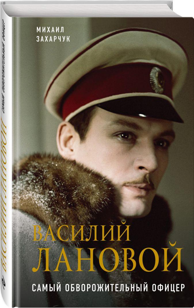 Михаил Захарчук - Василий Лановой. Самый обворожительный офицер обложка книги