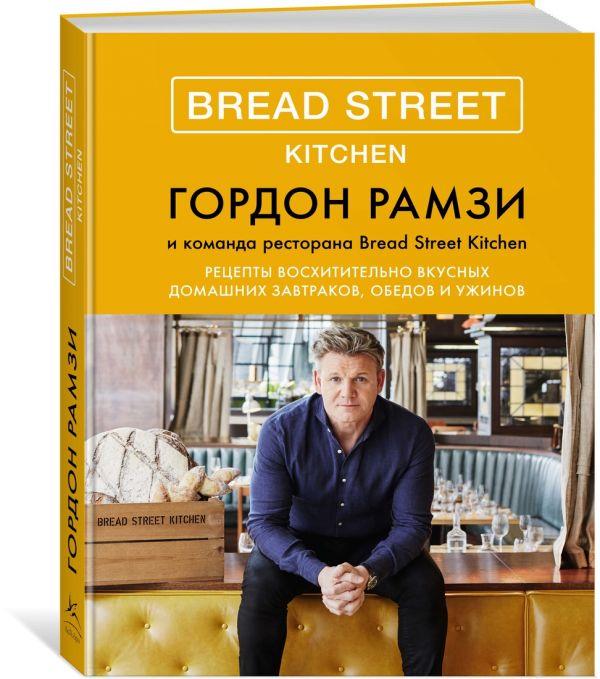 Рамзи Г. Bread Street Kitchen. Рецепты восхитительно вкусных домашних завтраков, обедов и ужинов