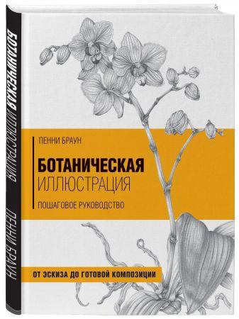 Пенни Браун - Ботаническая иллюстрация. Пошаговое руководство. От эскиза до готовой композиции обложка книги