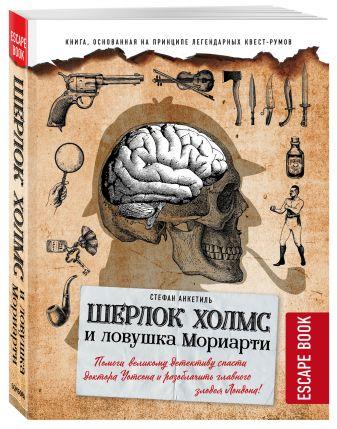 Стефан Анкетиль - Escape book: Шерлок Холмс и ловушка Мориарти. Помоги великому детективу спасти доктора Уотсона и разоблачить главного злодея Лондона! обложка книги