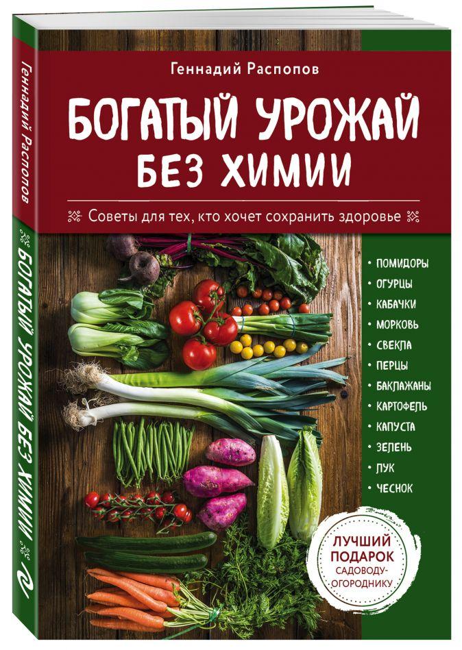 Геннадий Распопов - Богатый урожай без химии. Советы по выращиванию для тех, кто хочет сохранить здоровье обложка книги