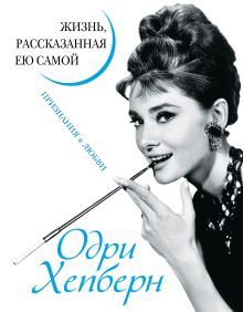 Одри Хепберн. Жизнь, рассказанная ею самой. Признания в любви
