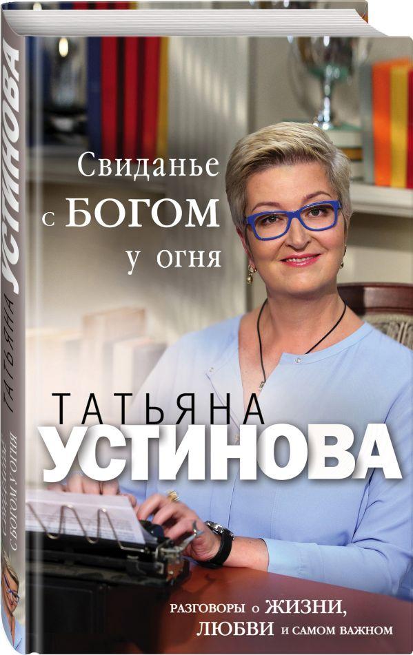 Устинова Татьяна Витальевна Свиданье с Богом у огня: Разговоры о жизни, любви и самом важном