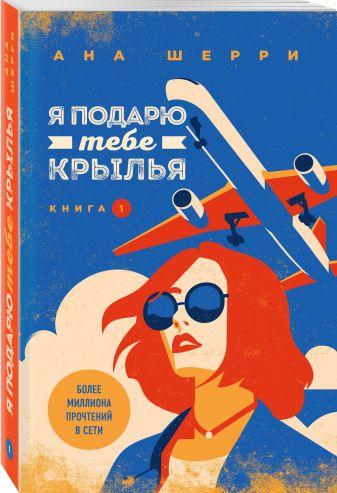 Ана Шерри - Я подарю тебе крылья. Книга 1 обложка книги