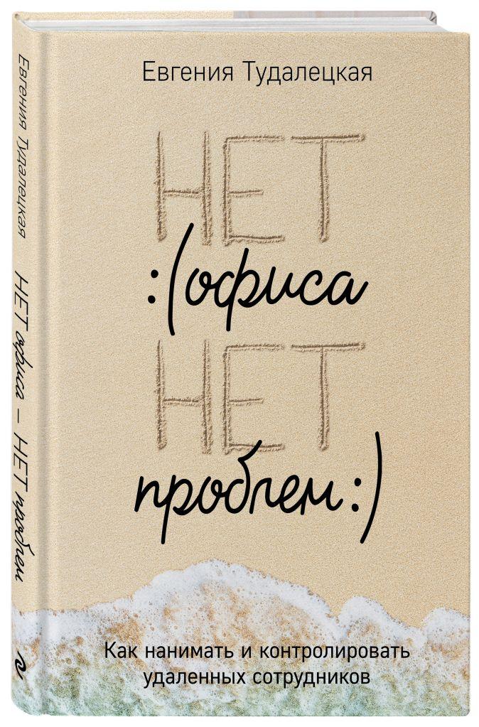 Евгения Тудалецкая - Нет офиса – нет проблем. Как нанимать и контролировать удаленных сотрудников обложка книги