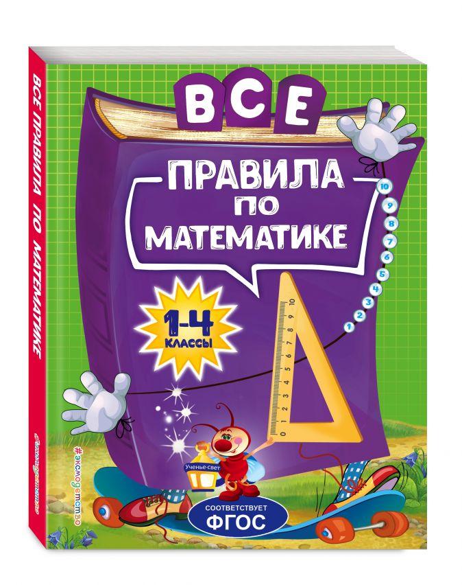 Все правила по математике: для начальной школы А. М. Горохова