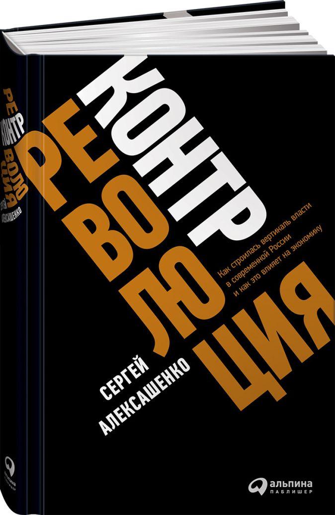 Алексашенко С. - Контрреволюция: Как строилась вертикаль власти в современной России и как это влияет на экономику обложка книги