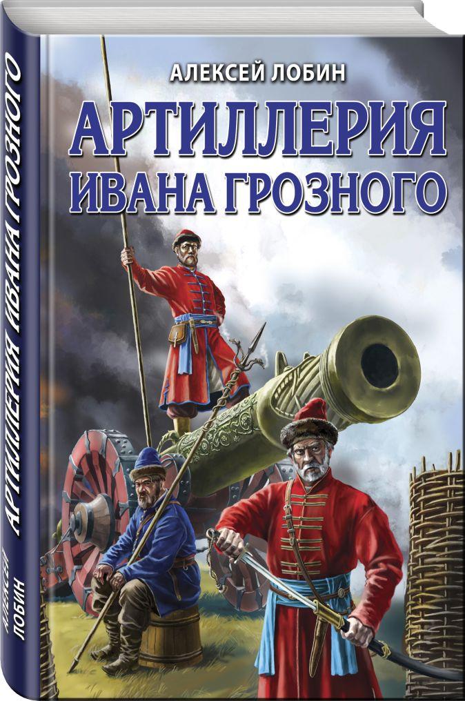 Алексей Лобин - Артиллерия Ивана Грозного обложка книги