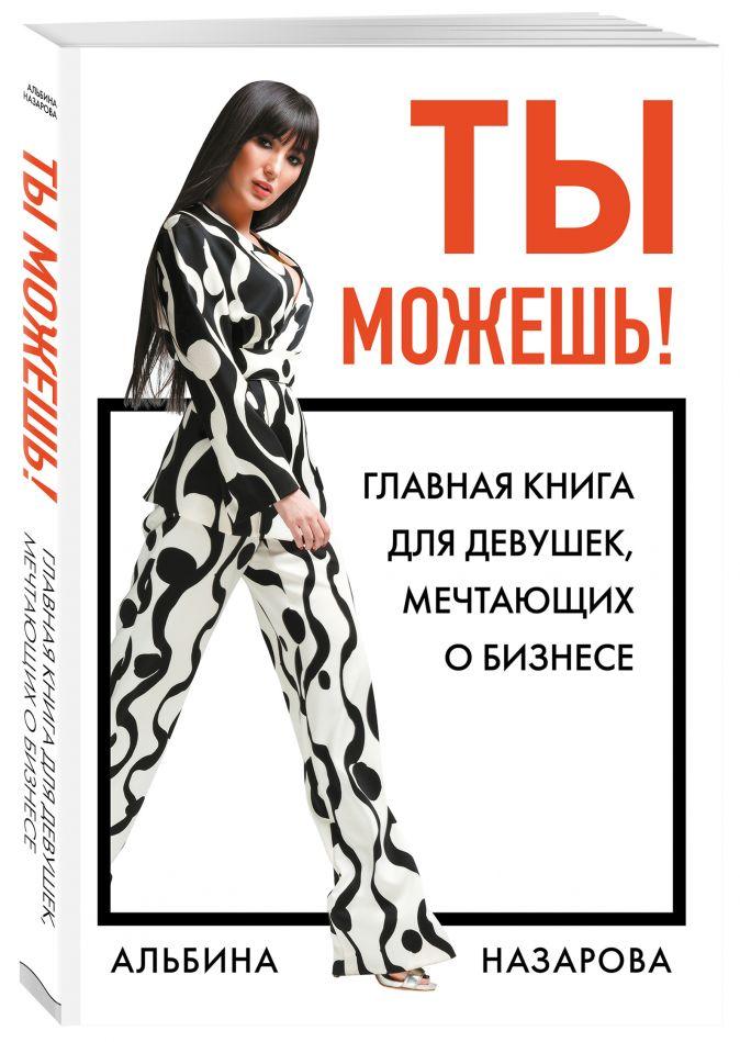 Альбина Назарова - Ты можешь! Главная книга для девушек, мечтающих о бизнесе обложка книги