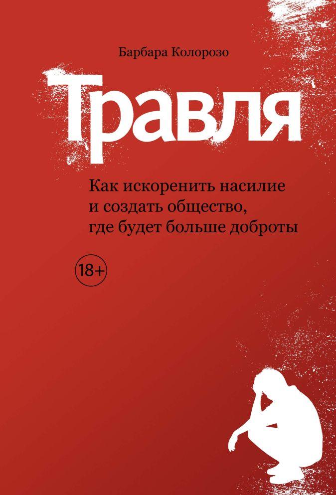 Колорозо Б. - Травля. Как искоренить насилие и создать общество, где будет больше доброты обложка книги