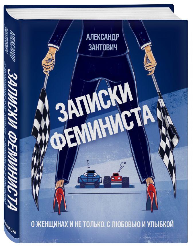 Александр Зантович - Записки феминиста. О женщинах и не только, с любовью и улыбкой обложка книги
