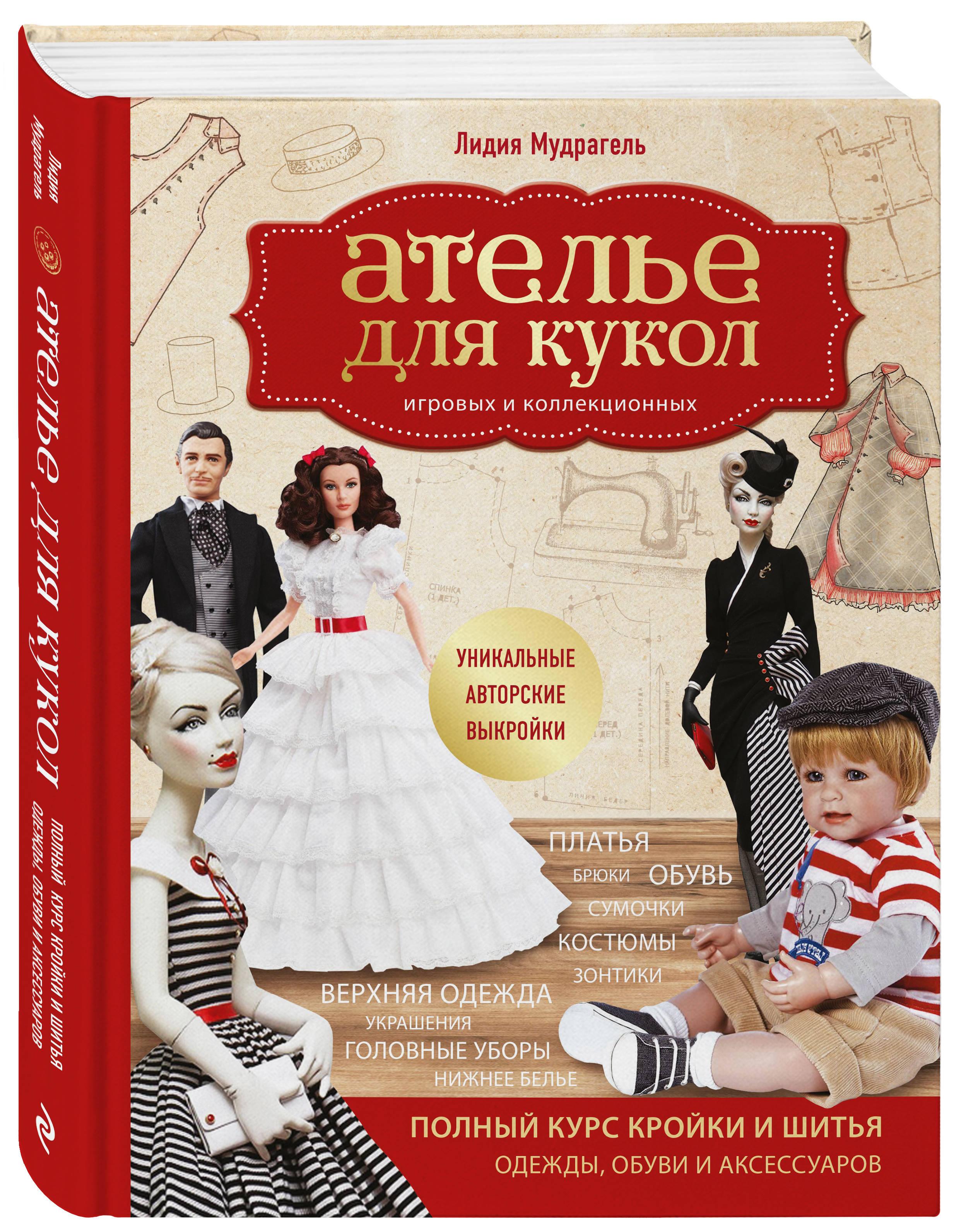 Лидия Мудрагель Ателье для кукол. Полный курс кройки и шитья одежды, обуви и аксессуаров с выкройками и описаниями. для шитья кукол