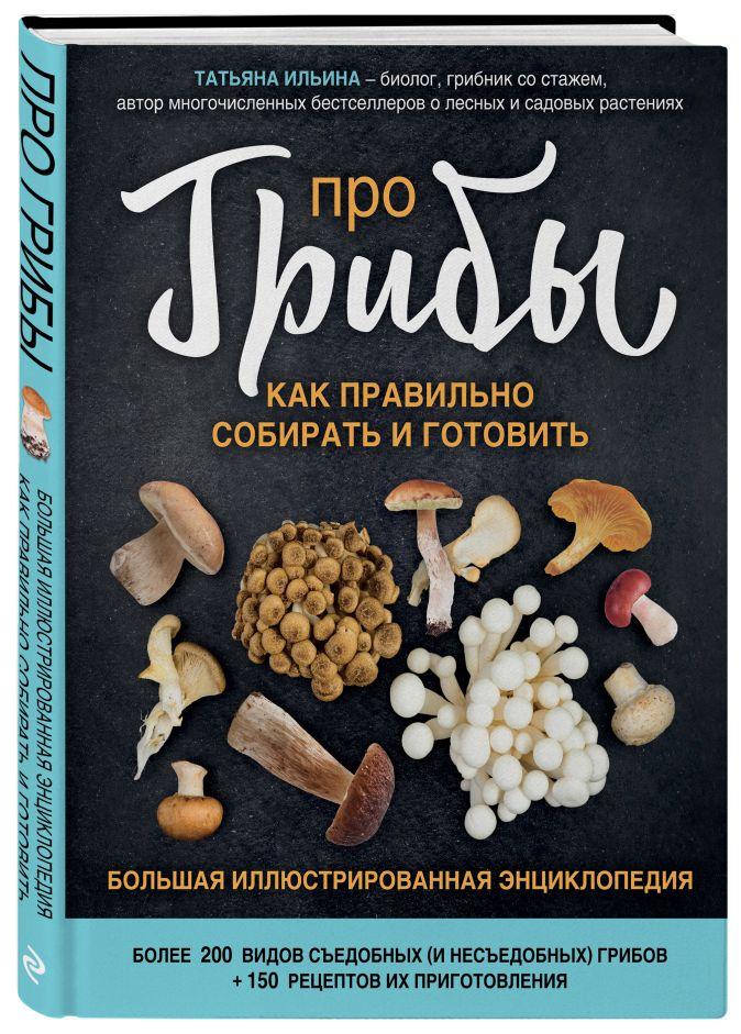Про грибы. Как правильно собирать и готовить Татьяна Ильина