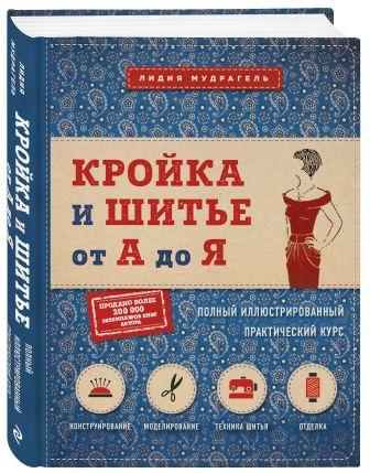 Лидия Мудрагель - Кройка и шитье от А до Я. Полный иллюстрированный практический курс обложка книги