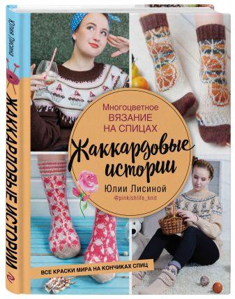 Юлия Лисина - Многоцветное вязание на спицах. Жаккардовые истории Юлии Лисиной обложка книги