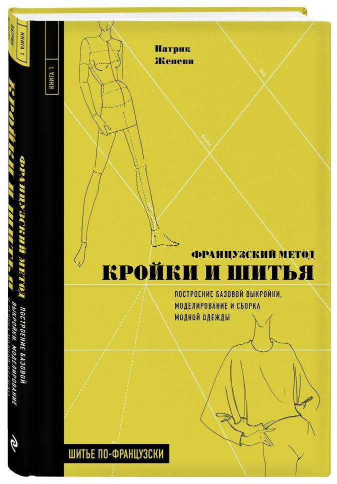 Патрик Женеви - Французский метод кройки и шитья. Построение базовой выкройки, моделирование и сборка модной одежды обложка книги