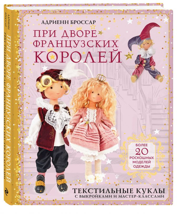 Адриенн Броссар - При дворе французских королей. Текстильные куклы с выкройками и мастер-классами обложка книги