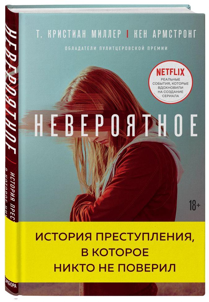 Т. Кристиан Миллер, Кен Армстронг - Невероятное. История преступления, в которое никто не поверил обложка книги
