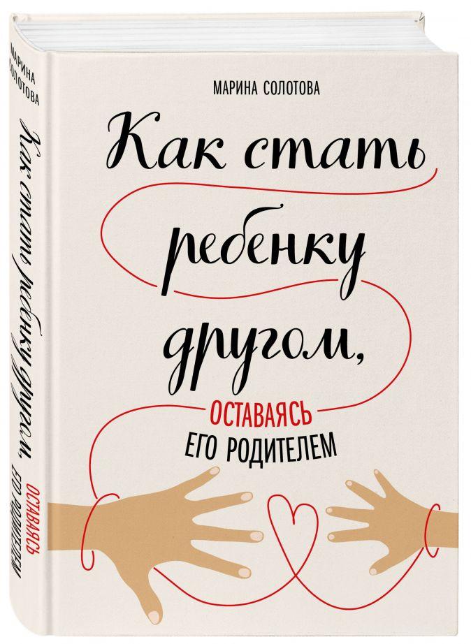 Марина Солотова - Как стать ребенку другом, оставаясь его родителем обложка книги
